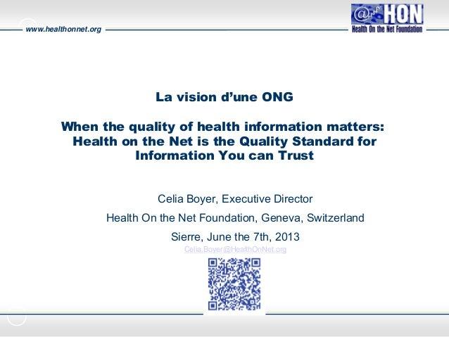 www.healthonnet.orgCélia BoyerExecutive DirectorLa vision d'une ONGWhen the quality of health information matters:Health o...