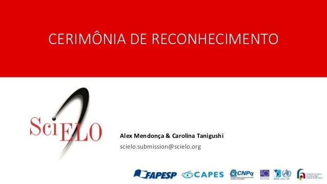 CERIMÔNIA DE RECONHECIMENTO Alex Mendonça & Carolina Tanigushi scielo.submission@scielo.org