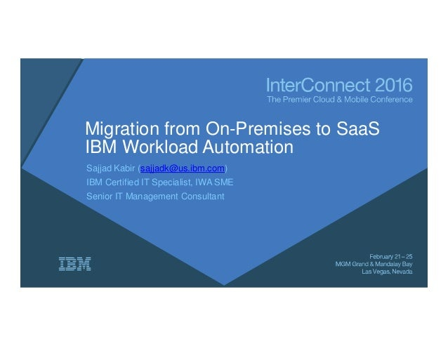 Migration from On-Premises to SaaS IBM Workload Automation Sajjad Kabir (sajjadk@us.ibm.com) IBM Certified IT Specialist, ...