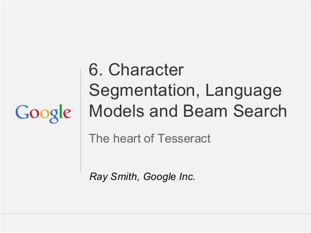 Tesseract Tutorial: DAS 2014 Tours France 6. Character Segmentation, Language Models and Beam Search The heart of Tesserac...