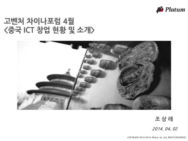 마스터 제목 COPYRIGHT 2012-2014 Platum Inc. ALL RIGHTS RESERVED 고벤처 차이나포럼 4월 <중국 ICT 창업 현황 및 소개> 2014. 04. 02 조 상 래