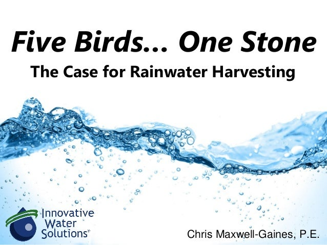 Five Birds… One Stone Chris Maxwell-Gaines, P.E. The Case for Rainwater Harvesting