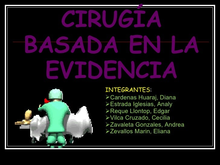 CIRUGÍA BASADA EN LA EVIDENCIA <ul><li>INTEGRANTES : </li></ul><ul><li>Cardenas Huaraj, Diana </li></ul><ul><li>Estrada Ig...