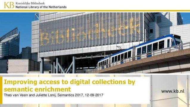 Improving access to digital collections by semantic enrichment Theo van Veen and Juliette Lonij, Semantics 2017, 12-09-2017