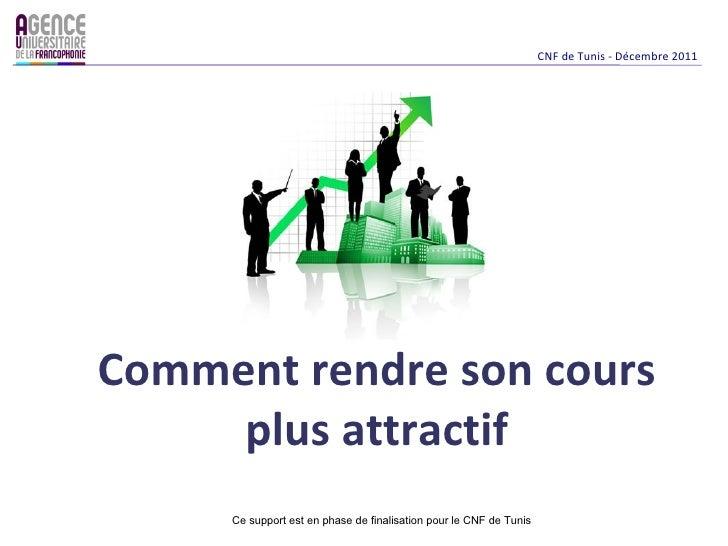 CNF de Tunis - Décembre 2011Comment rendre son cours     plus attractif     Ce support est en phase de finalisation pour l...