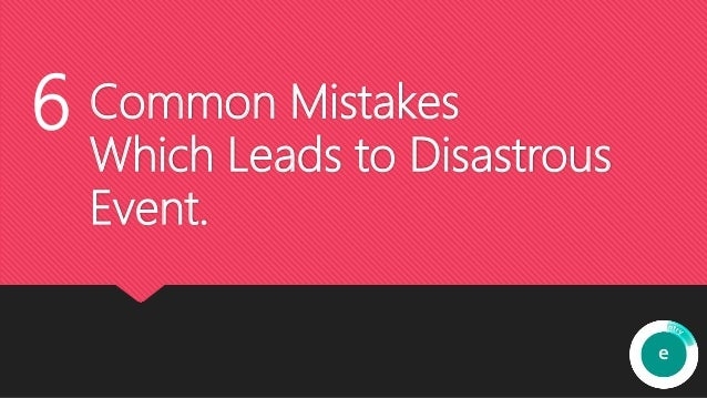 Common Mistakes Which Leads to Disastrous Event. 6