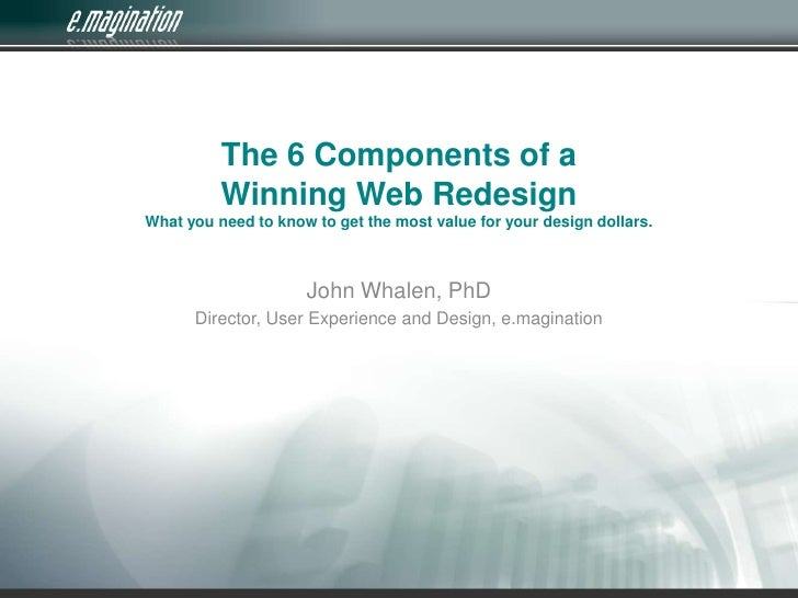 The 6 Components of a Winning Web Redesign What you need to know to get the most value for your design dollars.<br />John ...