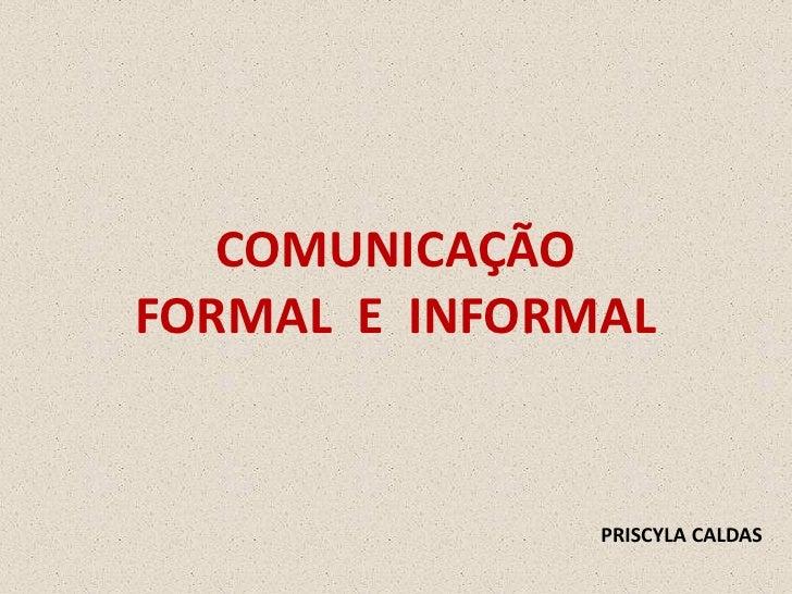 COMUNICAÇÃO FORMAL E INFORMAL                  PRISCYLA CALDAS