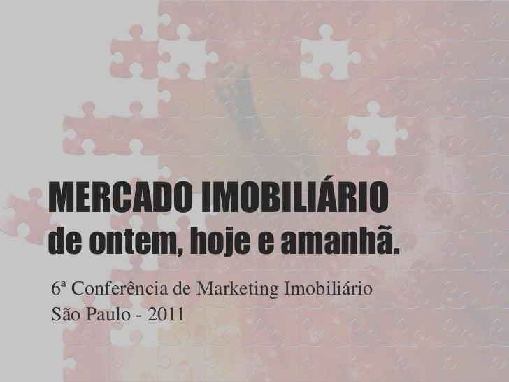MERCADO IMOBILIÁRIOde ontem, hoje e amanhã.6ª Conferência de Marketing ImobiliárioSão Paulo - 2011