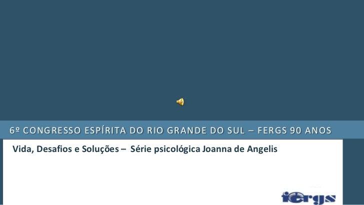 6º congresso espírita do rio grande do sul – FERGS 90 anos <br />Vida, Desafios e Soluções –  Série psicológica Joanna de ...