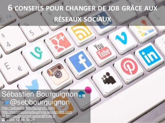 6 CONSEILS POUR CHANGER DE JOB GRÂCE AUX RÉSEAUX SOCIAUX Sébastien Bourguignon @sebbourguignon http://sebastienbourguignon...