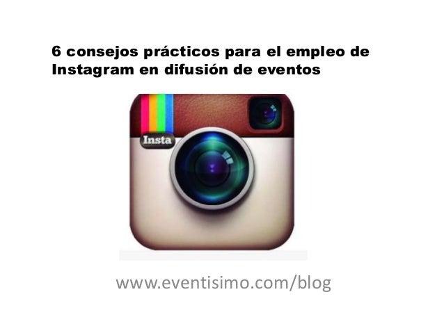 6 consejos prácticos para el empleo de Instagram en difusión de eventos  www.eventisimo.com/blog