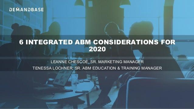 6 INTEGRATED ABM CONSIDERATIONS FOR 2020 LEANNE CHESCOE, SR. MARKETING MANAGER TENESSA LOCHNER, SR. ABM EDUCATION & TRAINI...