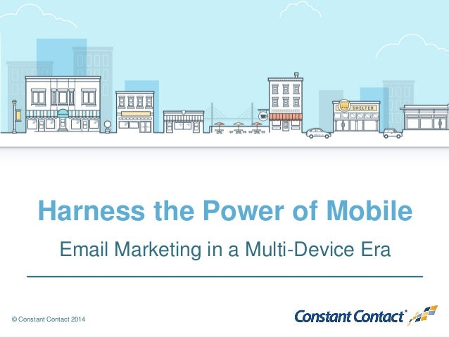 © Constant Contact 2014 Harness the Power of Mobile Email Marketing in a Multi-Device Era