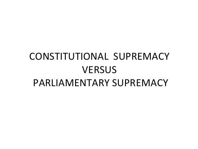 parliamentary supremacy and the uks constitution Parliamentary sovereignty is an amorphous concept, in both australia and the uk dicey described the traditional doctrine of parliamentary sovereignty in the following terms:'[the] parliament thus defined has, under the english constitution, the right to make or unmake any law whatever [and] no person or body is.