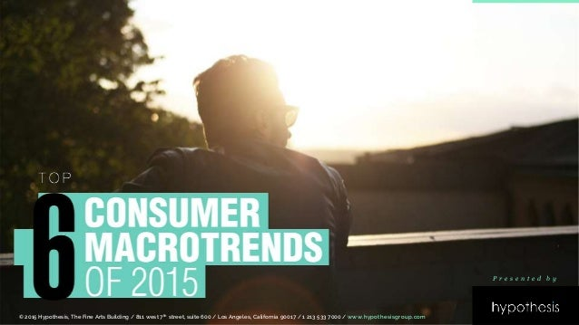 6 Consumer Macrotrends of 2015 © 2015 Hypothesis, The Fine Arts Building / 811 west 7th street, suite 600 / Los Angeles, C...