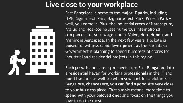 Live close to your workplace East Bangalore is home to the major IT parks, including ITPB, Sigma Tech Park, Bagmane Tech P...