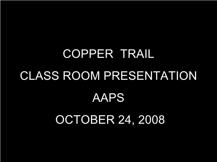COPPER  TRAIL CLASS ROOM PRESENTATION AAPS OCTOBER 24, 2008