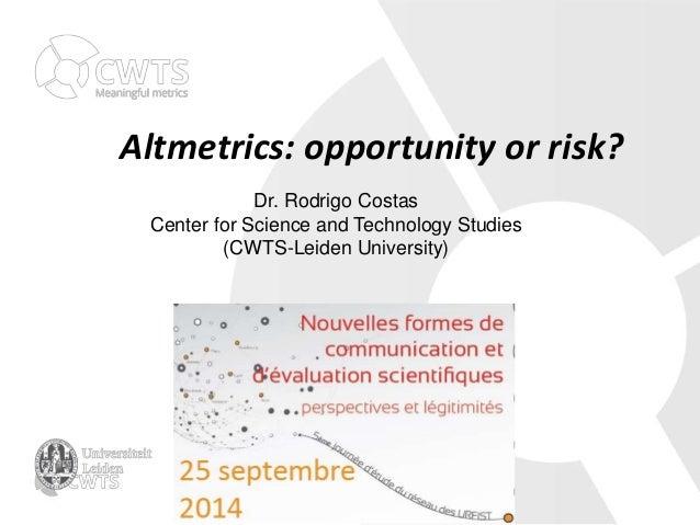 Altmetrics: opportunity or risk?  Dr. Rodrigo Costas  Center for Science and Technology Studies  (CWTS-Leiden University)