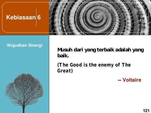 Kebiasaan 6 Wujudkan Sinergi 121 Musuh dari yang terbaik adalah yang baik. (The Good is the enemy of The Great) -- Voltaire