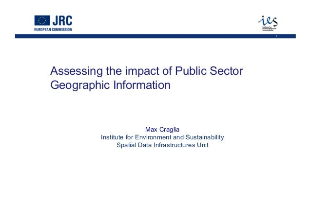 1 Assessing the impact of Public Sector Geographic Information Max Craglia Institute for Environment and Sustainability Sp...