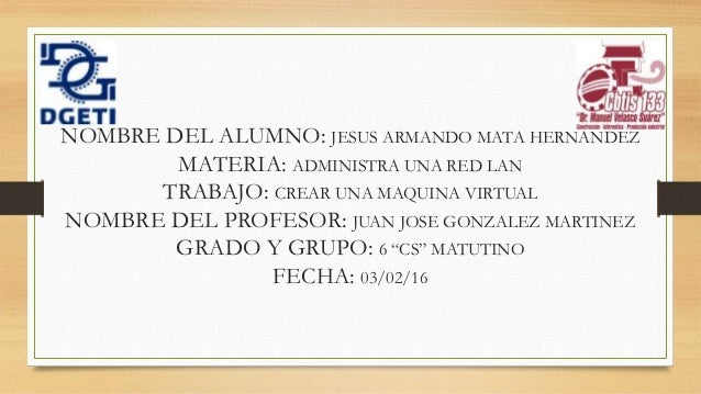 NOMBRE DEL ALUMNO: JESUS ARMANDO MATA HERNANDEZ MATERIA: ADMINISTRA UNA RED LAN TRABAJO: CREAR UNA MAQUINA VIRTUAL NOMBRE ...
