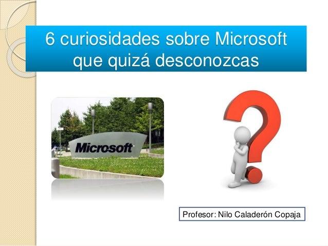 6 curiosidades sobre Microsoft que quizá desconozcas Profesor: Nilo Caladerón Copaja