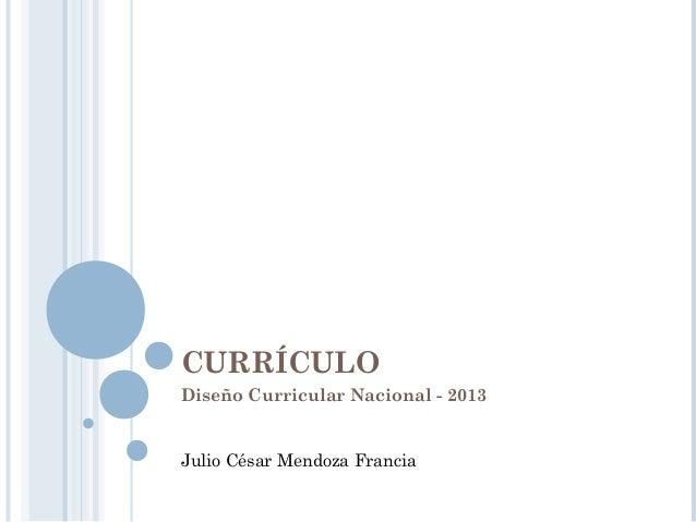 CURRÍCULO Diseño Curricular Nacional - 2013 Julio César Mendoza Francia