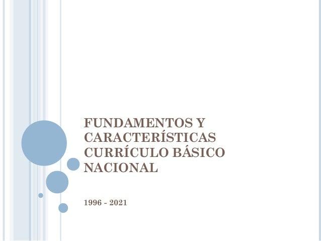 FUNDAMENTOS Y CARACTERÍSTICAS CURRÍCULO BÁSICO NACIONAL 1996 - 2021