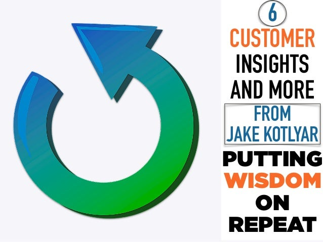 6 CUSTOMER INSIGHTS AND MORE FROM  JAKE KOTLYAR PUTTING WISDOM ON REPEAT