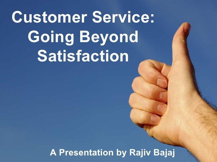 Customer Service: Going Beyond Satisfaction A Presentation by Rajiv Bajaj