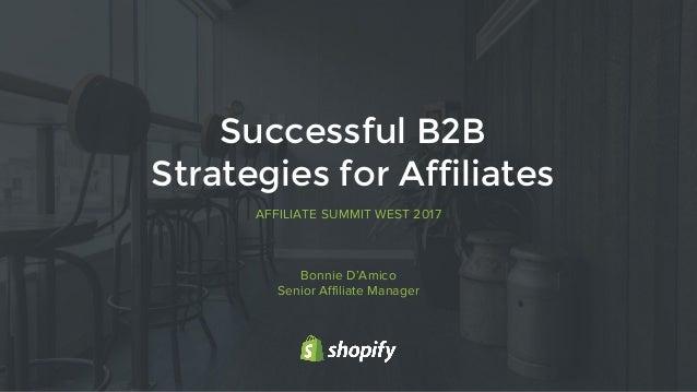 1 AFFILIATE SUMMIT WEST 2017 Successful B2B Strategies for Affiliates Bonnie D'Amico Senior Affiliate Manager
