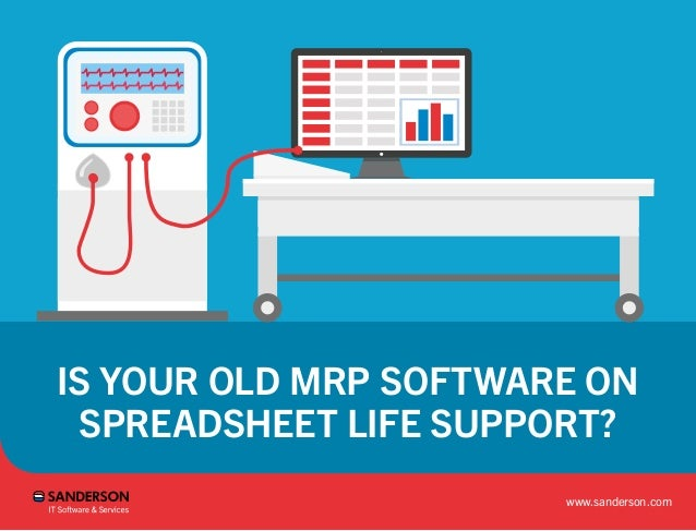 IS YOUR OLD MRP SOFTWARE ON SPREADSHEET LIFE SUPPORT? www.sanderson.com