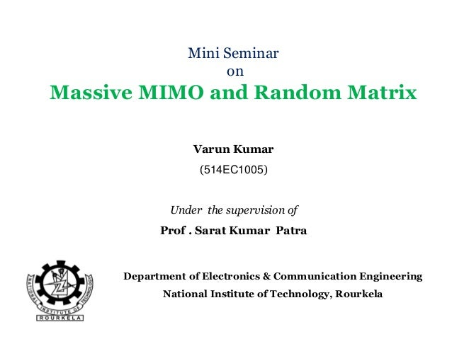 Mini Seminar on Massive MIMO and Random Matrix Department of Electronics & Communication Engineering National Institute of...
