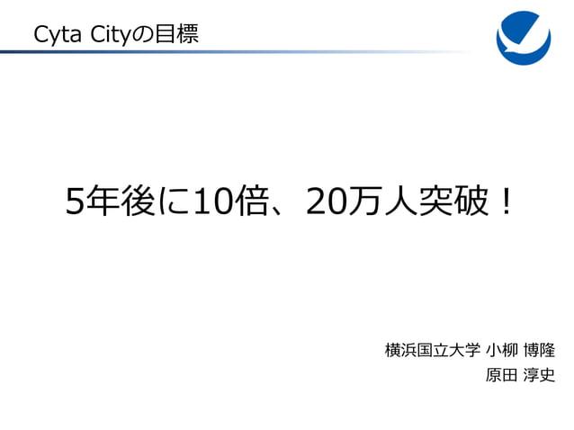 Cyta Cityの目標  5年後に10倍、20万人突破!  横浜国立大学 小柳 博隆 原田 淳史
