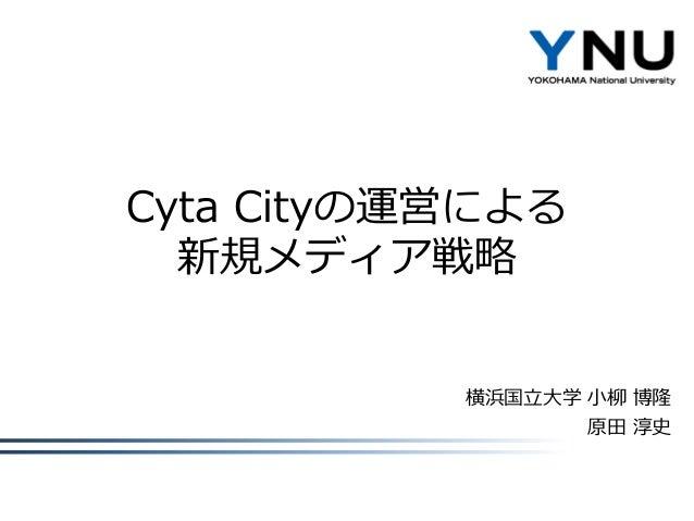 Cyta Cityの運営による 新規メディア戦略  横浜国立大学 小柳 博隆 原田 淳史