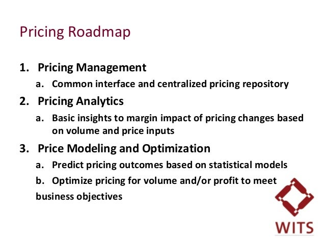 Pricing Roadmap 1. Pricing Management a. Common interface and centralized pricing repository 2. Pricing Analytics a. Basic...
