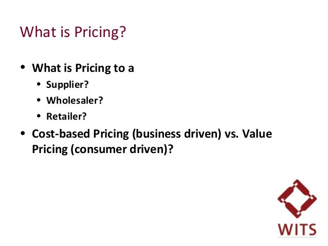 What is Pricing? • What is Pricing to a • Supplier? • Wholesaler? • Retailer? • Cost-based Pricing (business driven) vs. V...