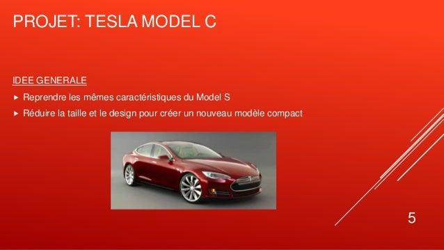 PROJET: TESLA MODEL C 5 IDEE GENERALE  Reprendre les mêmes caractéristiques du Model S  Réduire la taille et le design p...