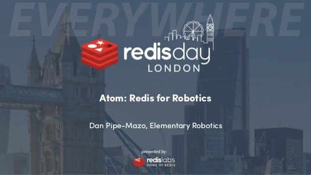 Atom: Redis for Robotics Dan Pipe-Mazo, Elementary Robotics