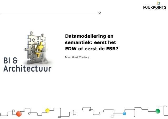 Datamodellering en semantiek: eerst het EDW of eerst de ESB? Door: Gerrit Versteeg