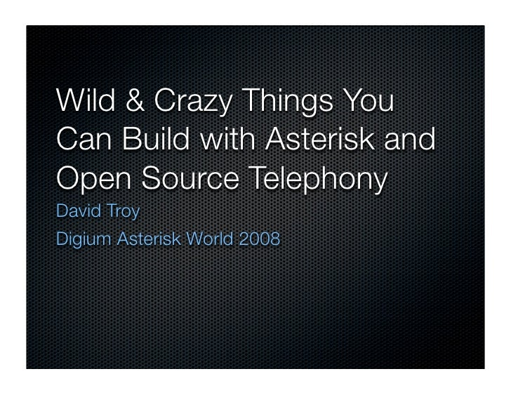 Wild  Crazy Things You Can Build with Asterisk and Open Source Telephony David Troy Digium Asterisk World 2008