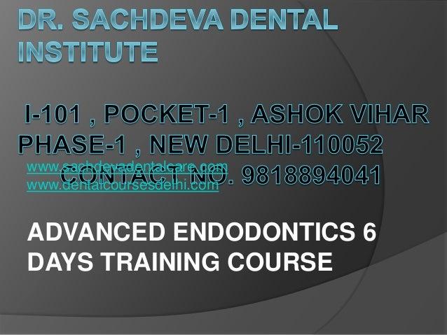 www.sachdevadentalcare.com www.dentalcoursesdelhi.com ADVANCED ENDODONTICS 6 DAYS TRAINING COURSE