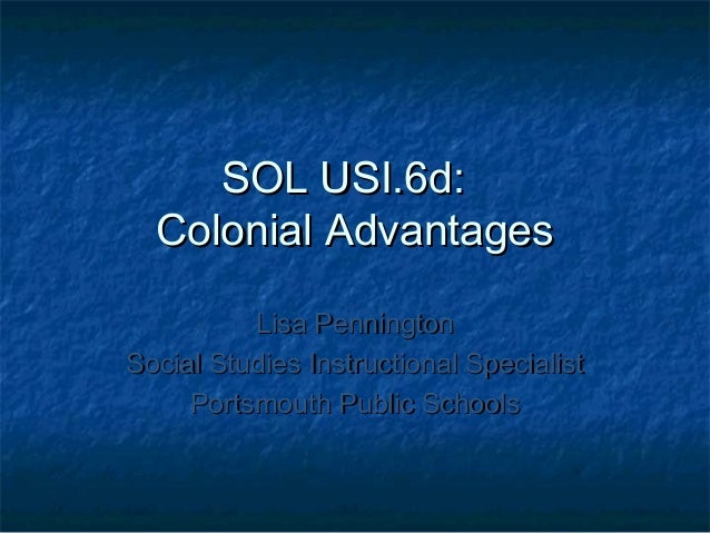 SOL USI.6d: Colonial Advantages Lisa Pennington Social Studies Instructional Specialist Portsmouth Public Schools