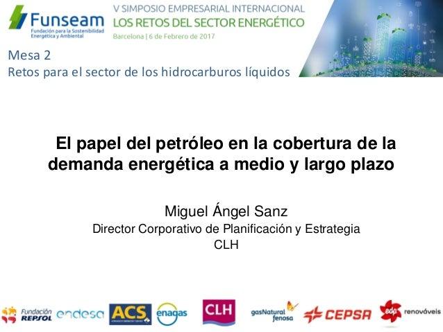 Miguel Ángel Sanz Director Corporativo de Planificación y Estrategia CLH El papel del petróleo en la cobertura de la deman...