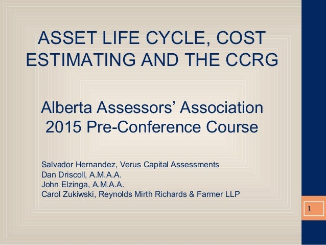 ASSET LIFE CYCLE, COST ESTIMATING AND THE CCRG Alberta Assessors' Association 2015 Pre-Conference Course Salvador Hernande...