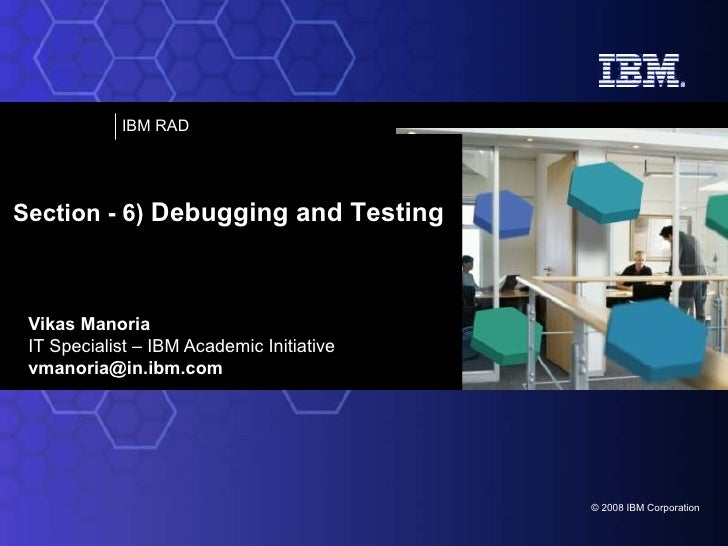Vikas Manoria IT Specialist – IBM Academic Initiative [email_address] Section - 6)  Debugging and Testing