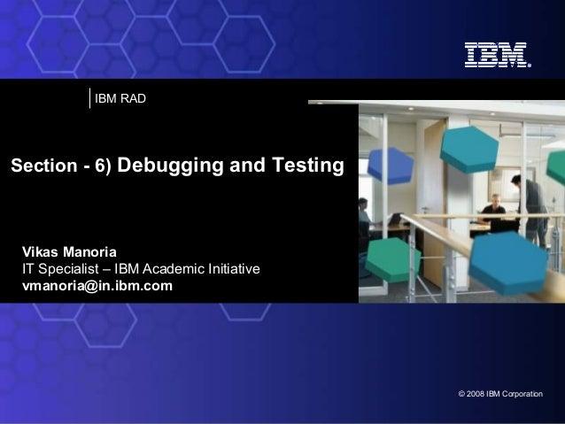 IBM RAD  Section - 6) Debugging and Testing  Vikas Manoria IT Specialist – IBM Academic Initiative vmanoria@in.ibm.com  © ...