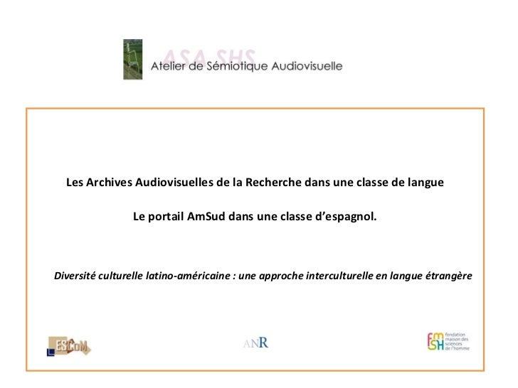 <ul><li>Les Archives Audiovisuelles de la Recherche dans une classe de langue </li></ul><ul><li>Le portail AmSud dans une ...