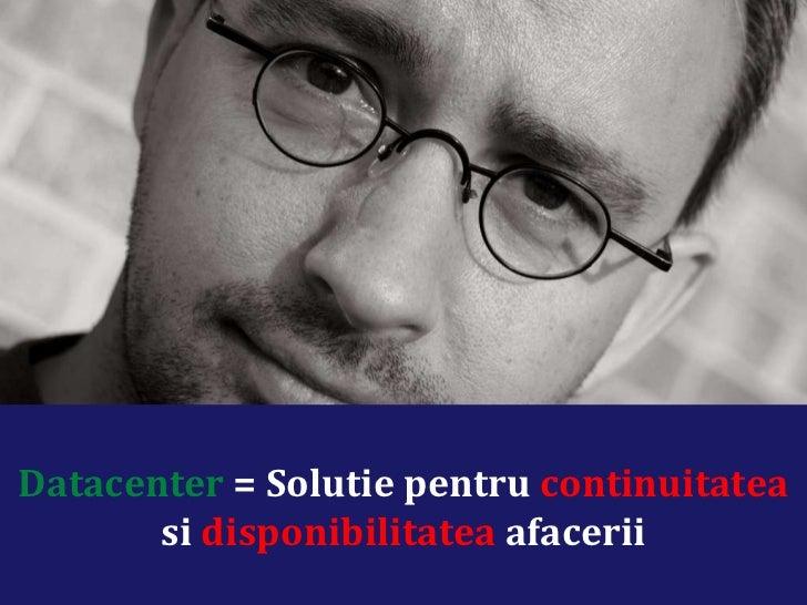 Datacenter  = Solutie pentru  continuitatea  si  disponibilitatea  afacerii